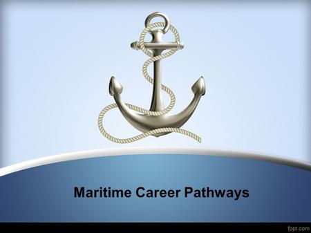 Maritime Career Pathways. First steps to maritime careers Inland, near coastal, and ocean going careers require three steps: Step 1: Obtain a TWIC (Transportation.