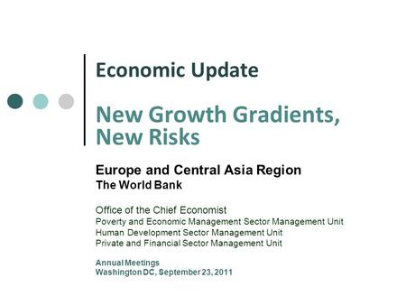Economic Update New Growth Gradients, New Risks Europe and Central Asia Region The World Bank Office of the Chief Economist Poverty and Economic Management.