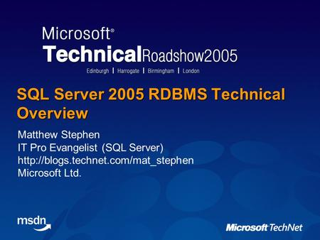 SQL Server 2005 RDBMS Technical Overview Matthew Stephen IT Pro Evangelist (SQL Server)  Microsoft Ltd.