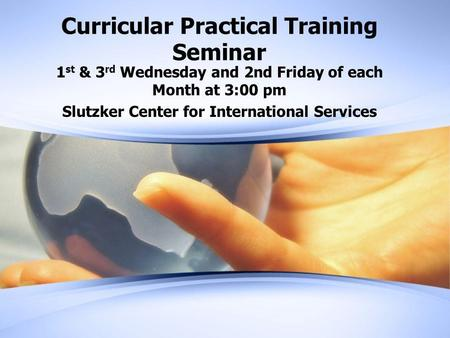 Curricular Practical Training Seminar 1 st & 3 rd Wednesday and 2nd Friday of each Month at 3:00 pm Slutzker Center for International Services.