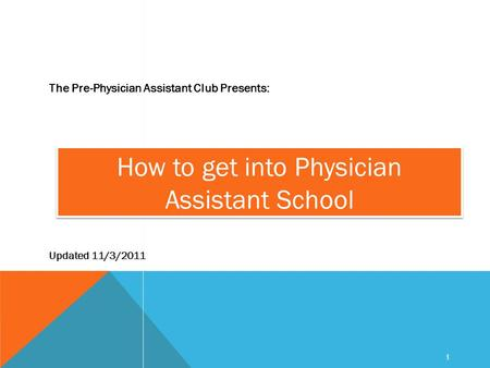 1 How to get into Physician Assistant School The Pre-Physician Assistant Club Presents: Updated 11/3/2011.