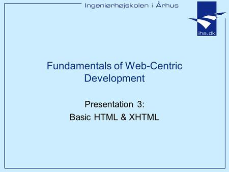 Presentation 3: Basic HTML & XHTML Fundamentals of Web-Centric Development.
