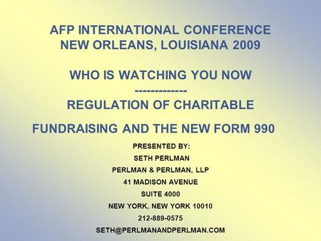AFP INTERNATIONAL CONFERENCE NEW ORLEANS, LOUISIANA 2009 WHO IS WATCHING YOU NOW ------------- REGULATION OF CHARITABLE FUNDRAISING AND THE NEW FORM 990.