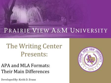 The Writing Center Presents: APA and MLA Formats: Their Main Differences Developed By: Keith D. Evans.