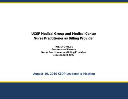 August 10, 2010 CIDP Leadership Meeting UCSF Medical Group and Medical Center Nurse Practitioner as Billing Provider POLICY 3.08.01 Business and Finance.