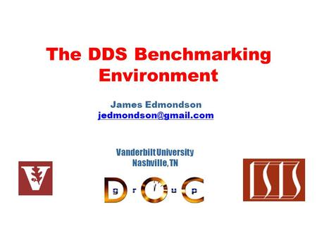 The DDS Benchmarking Environment James Edmondson Vanderbilt University Nashville, TN.