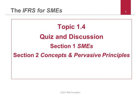 © 2011 IFRS Foundation 1 The IFRS for SMEs Topic 1.4 Quiz and Discussion Section 1 SMEs Section 2 Concepts & Pervasive Principles.