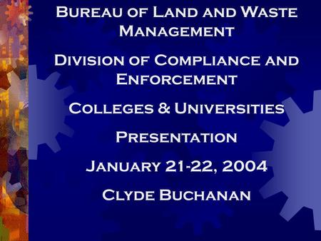 Bureau of Land and Waste Management Division of Compliance and Enforcement Colleges & Universities Presentation January 21-22, 2004 Clyde Buchanan.