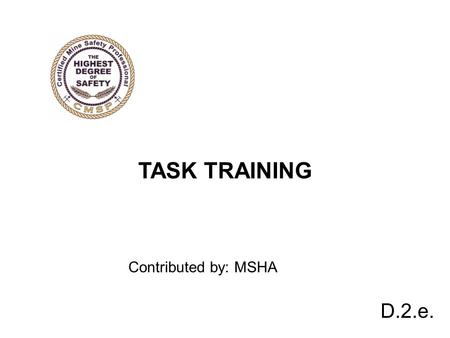 D.2.e. TASK TRAINING Contributed by: MSHA. TASK TRAINING zInadequate task training causes accidents and fatalities. zTask training is an important element.