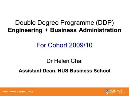 Double Degree Programme (DDP) Engineering + Business Administration For Cohort 2009/10 Dr Helen Chai Assistant Dean, NUS Business School.
