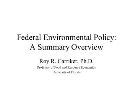 Federal Environmental Policy: A Summary Overview Roy R. Carriker, Ph.D. Professor of Food and Resource Economics University of Florida.