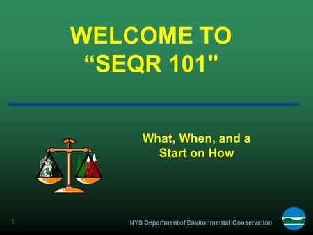 "NYS Department of Environmental Conservation 1 WELCOME TO ""SEQR 101 What, When, and a Start on How."