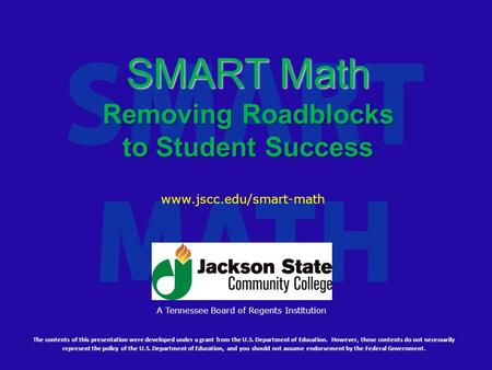 SMART Math Removing Roadblocks to Student Success The contents of this presentation were developed under a grant from the U.S. Department of Education.