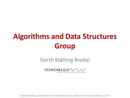 Algorithms and Data Structures Group Gerth Stølting Brodal Faculty Meeting, Department of Computer Science, Aarhus University, October 3, 2014.