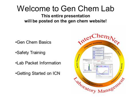 Welcome to Gen Chem Lab This entire presentation will be posted on the gen chem website! Gen Chem Basics Safety Training Lab Packet Information Getting.