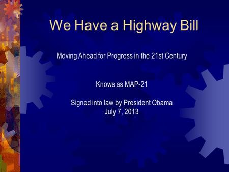 We Have a Highway Bill Moving Ahead for Progress in the 21st Century Knows as MAP-21 Signed into law by President Obama July 7, 2013.