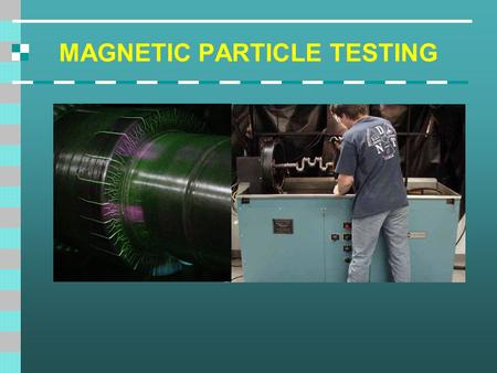 MAGNETIC PARTICLE TESTING. Introduction This module is intended to present information on the widely used method of magnetic particle inspection. Magnetic.