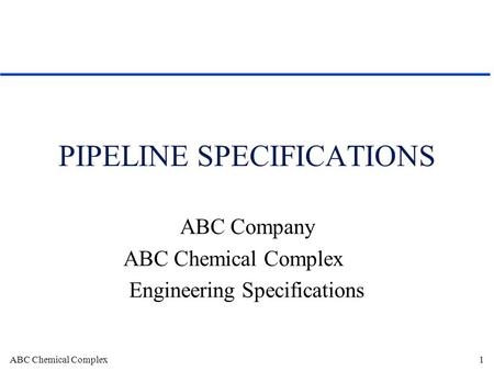 ABC Chemical Complex1 PIPELINE SPECIFICATIONS ABC Company ABC Chemical Complex Engineering Specifications.
