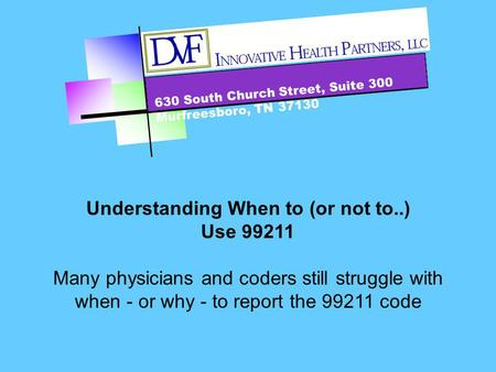 630 South Church Street, Suite 300 Murfreesboro, TN 37130 Understanding When to (or not to..) Use 99211 Many physicians and coders still struggle with.