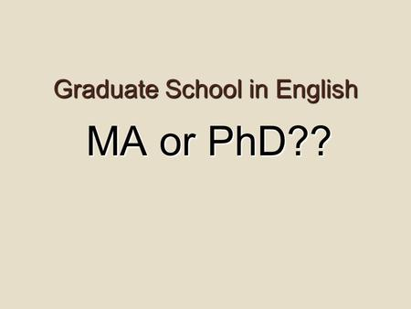 Graduate School in English MA or PhD??. Am I ready for grad school… …or do I need a break?  Do I feel totally burned out? Do I have the stamina to finish.