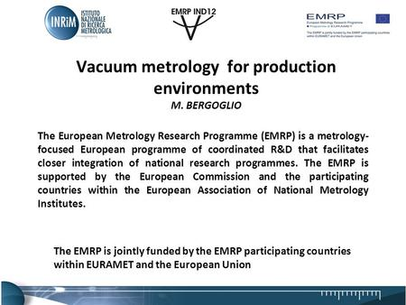 Vacuum metrology for production environments M. BERGOGLIO The European Metrology Research Programme (EMRP) is a metrology- focused European programme of.