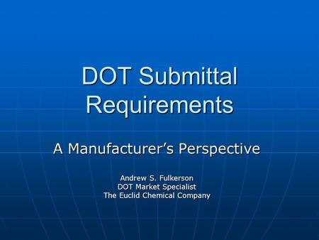 DOT Submittal Requirements A Manufacturer's Perspective Andrew S. Fulkerson DOT Market Specialist The Euclid Chemical Company.