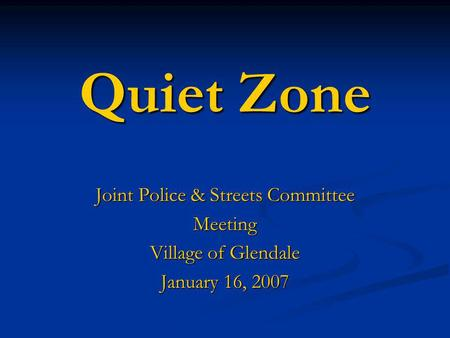 Quiet Zone Joint Police & Streets Committee Meeting Village of Glendale January 16, 2007.