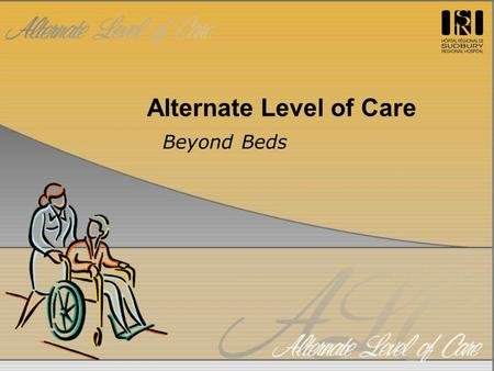Alternate Level of Care Beyond Beds. ALC – A Definition Complex issue extending beyond hospital ALC represents multitude of patient populations all requiring.