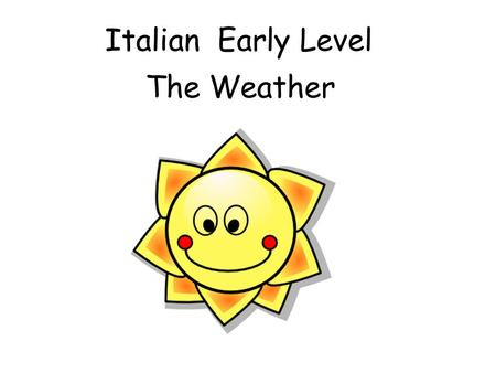 Italian Early Level The Weather Early Level Significant Aspects of Learning Use language in a range of contexts and across learning Develop confidence.