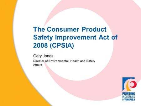 The Consumer Product Safety Improvement Act of 2008 (CPSIA) Gary Jones Director of Environmental, Health and Safety Affairs.