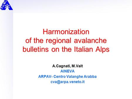 Harmonization of the regional avalanche bulletins on the Italian Alps A.Cagnati, M.Valt AINEVA ARPAV- Centro Valanghe Arabba