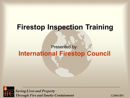 Saving Lives and Property Through Fire and Smoke Containment ©2004 IFC Presented by: International Firestop Council Firestop Inspection Training.