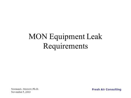 Fresh Air Consulting Norman L. Morrow, Ph.D. November 5, 2003 MON Equipment Leak Requirements.
