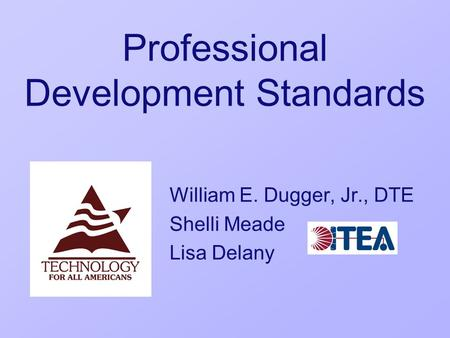 Professional Development Standards William E. Dugger, Jr., DTE Shelli Meade Lisa Delany.