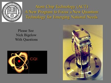 Atom Chip Technology (ACT) A New Program to Focus a New Quantum Technology for Emerging National Needs CQI Please See Nick Bigelow With Questions.