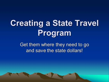 Creating a State Travel Program Get them where they need to go and save the state dollars!