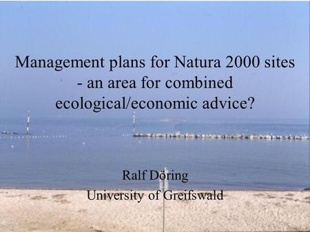 Management plans for Natura 2000 sites - an area for combined ecological/economic advice? Ralf Döring University of Greifswald.