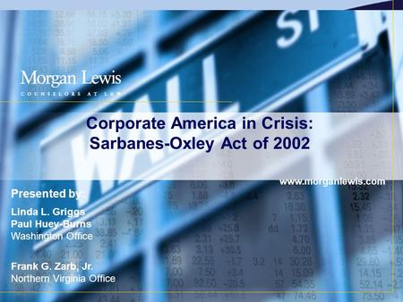 Corporate America in Crisis: Sarbanes-Oxley Act of 2002 www.morganlewis.com Presented by: Linda L. Griggs Paul Huey-Burns Washington Office Frank G. Zarb,