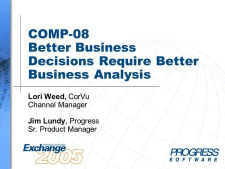 COMP-08 Better Business Decisions Require Better Business Analysis Lori Weed, CorVu Channel Manager Jim Lundy, Progress Sr. Product Manager.
