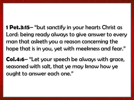 "1 Pet.3:15 – ""but sanctify in your hearts Christ as Lord: being ready always to give answer to every man that asketh you a reason concerning the hope that."