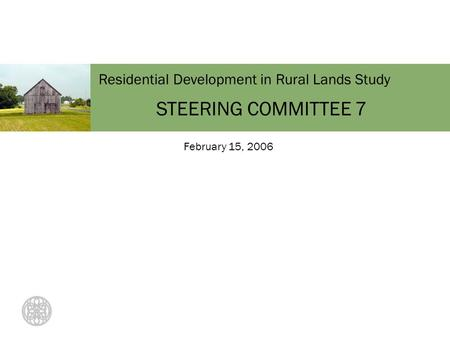 Residential Development in Rural Lands Study STEERING COMMITTEE 7 February 15, 2006.
