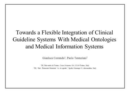Towards a Flexible Integration of Clinical Guideline Systems With Medical Ontologies and Medical Information Systems Gianluca Correndo 1, Paolo Terenziani.