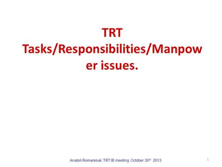 Anatoli Romaniouk, TRT IB meeting October 30 th 2013 TRT Tasks/Responsibilities/Manpow er issues. 1.