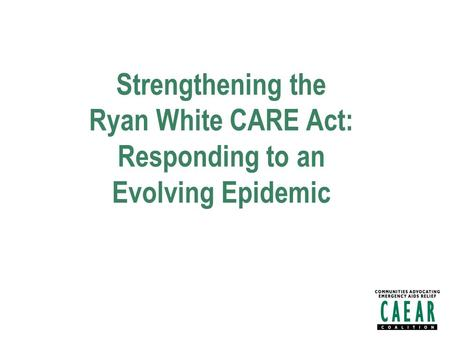 Strengthening the Ryan White CARE Act: Responding to an Evolving Epidemic.