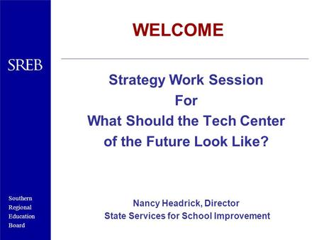 Southern Regional Education Board WELCOME Strategy Work Session For What Should the Tech Center of the Future Look Like? Nancy Headrick, Director State.
