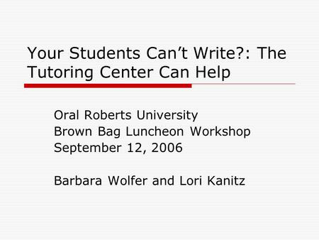 Your Students Can't Write?: The Tutoring Center Can Help Oral Roberts University Brown Bag Luncheon Workshop September 12, 2006 Barbara Wolfer and Lori.