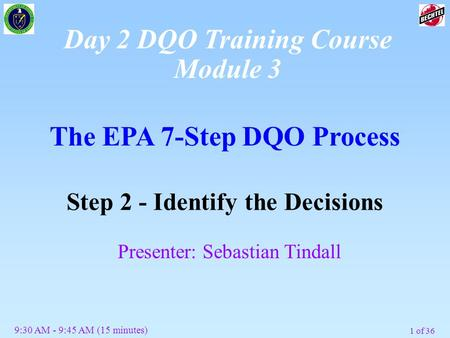 1 of 36 The EPA 7-Step DQO Process Step 2 - Identify the Decisions Presenter: Sebastian Tindall 9:30 AM - 9:45 AM (15 minutes) Day 2 DQO Training Course.