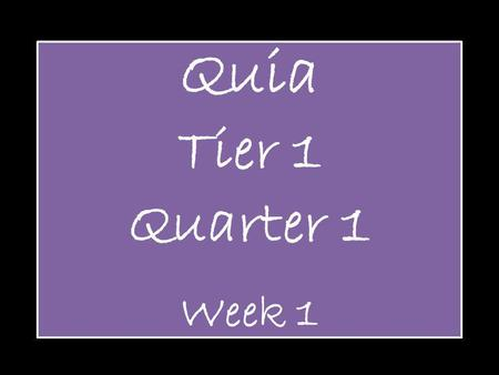 Quia Tier 1 Quarter 1 Week 1.