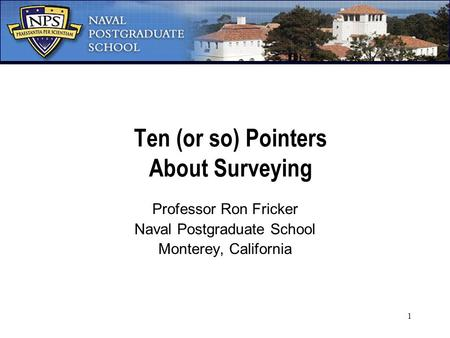 1 Ten (or so) Pointers About Surveying Professor Ron Fricker Naval Postgraduate School Monterey, California.