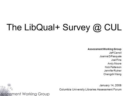 The LibQual+ CUL Assessment Working Group Jeff Carroll Joanna DiPasquale Joel Fine Andy Moore Nick Patterson Jennifer Rutner Chengzhi Wang January.